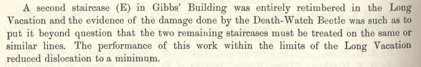 The re-timbering of the E staircase of the Gibbs building, due to damage caused by the death-watch beetle, and the need for the remaining two staircases to be treated on the same lines. [Annual Report, 1929]